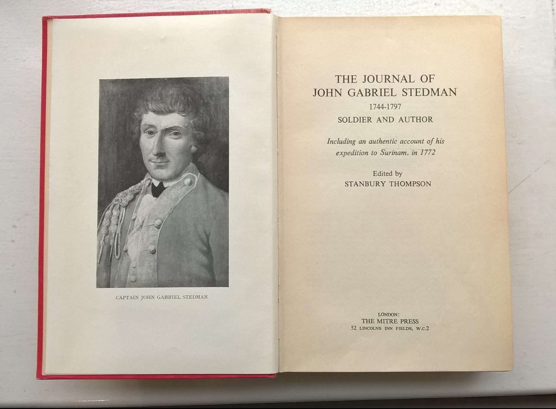 "Photo of the opening pages of a book. On the right hand side is a portrait of John Gabriel Stedman. He is wearing a uniform, and possibly a wig. He has a long curved nose, and is smiling slightly. On the right hand side is the text. It reads: ""The Journal of John Gabriel Stedman 1744 - 1797 Soldier and Author, including an authentic account of his expedition to Surinam, in 1772. Edited by Stanbury Thompson. London: The Mitre Press . 53 Lincolns Inn Fields. w.c.2."